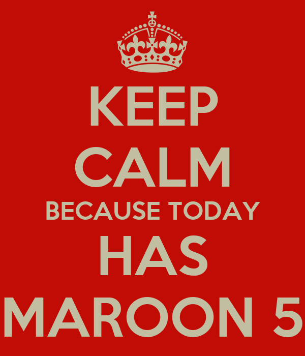 KEEP CALM BECAUSE TODAY HAS MAROON 5