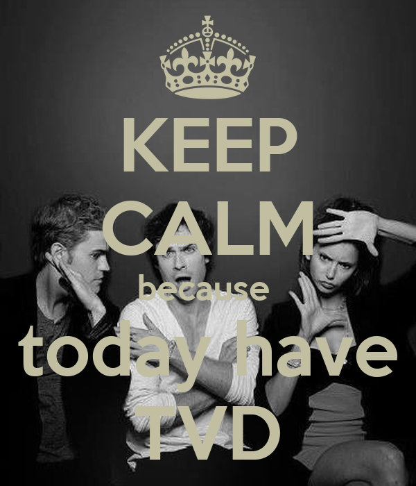 KEEP CALM because  today have TVD