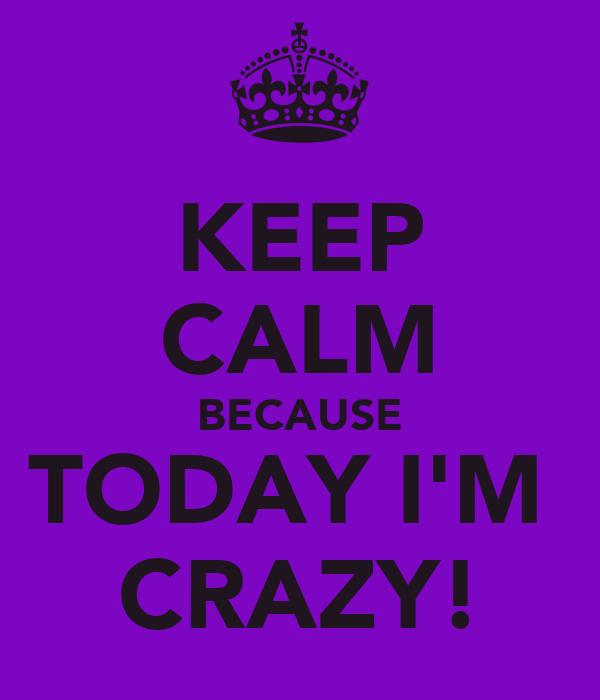 KEEP CALM BECAUSE TODAY I'M  CRAZY!