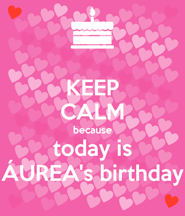 KEEP CALM because today is ÁUREA's birthday