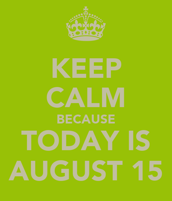 KEEP CALM BECAUSE TODAY IS AUGUST 15