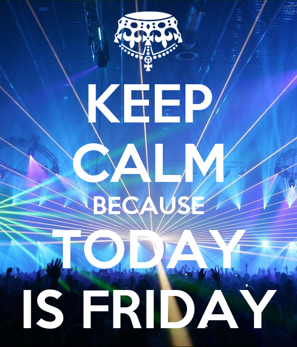 KEEP CALM BECAUSE TODAY IS FRIDAY