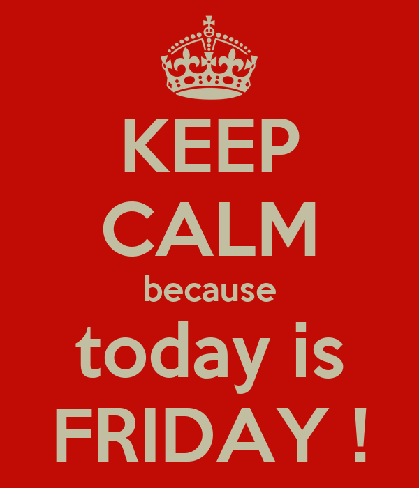 KEEP CALM because today is FRIDAY !
