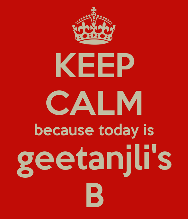 KEEP CALM because today is geetanjli's B