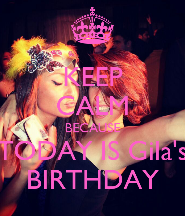 KEEP CALM BECAUSE TODAY IS Gila's BIRTHDAY