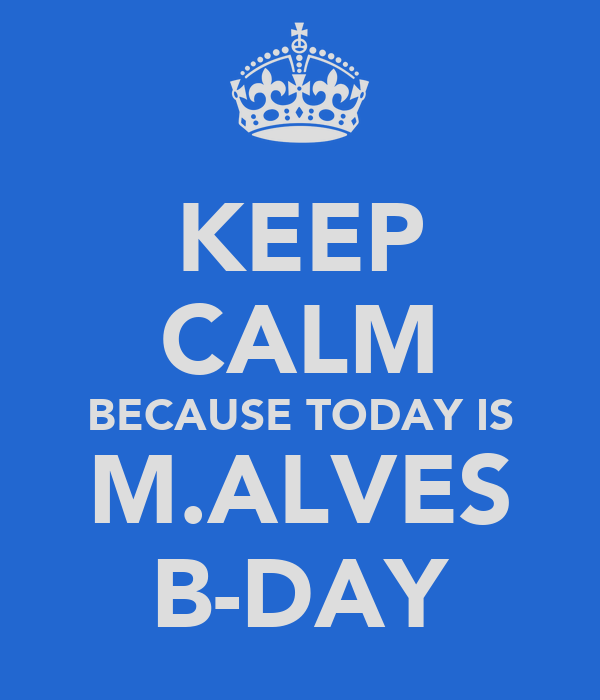 KEEP CALM BECAUSE TODAY IS M.ALVES B-DAY
