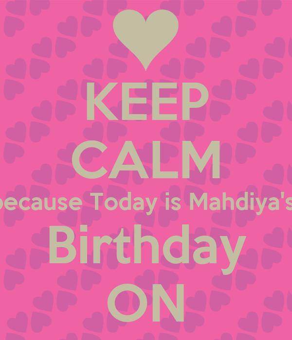KEEP CALM because Today is Mahdiya's  Birthday ON