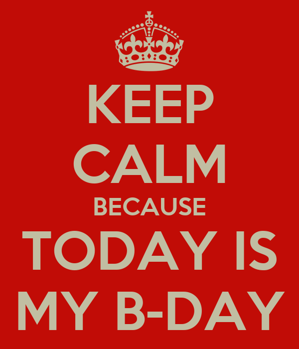 KEEP CALM BECAUSE TODAY IS MY B-DAY