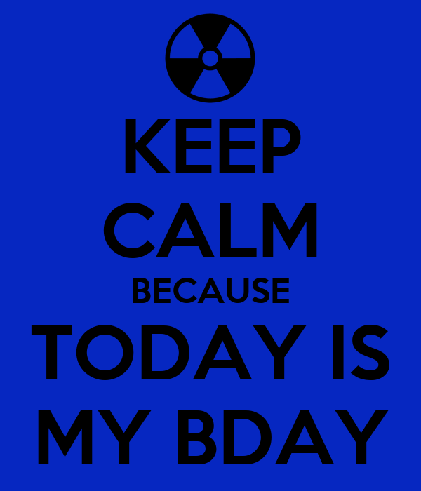 KEEP CALM BECAUSE TODAY IS MY BDAY