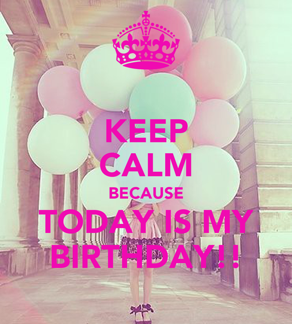 KEEP CALM BECAUSE TODAY IS MY BIRTHDAY!!