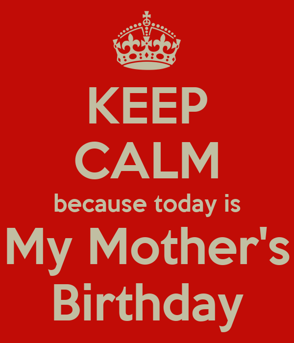 KEEP CALM because today is My Mother's Birthday