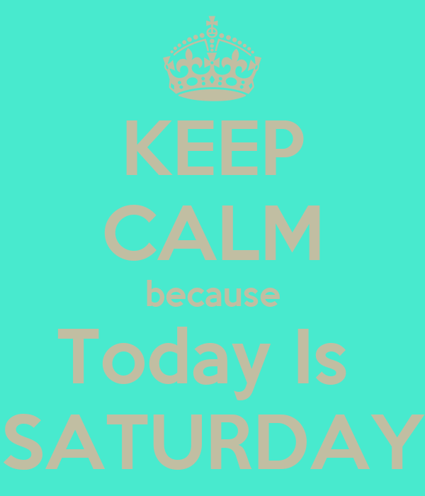 KEEP CALM because Today Is  SATURDAY
