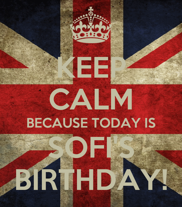 KEEP CALM BECAUSE TODAY IS SOFI'S BIRTHDAY!