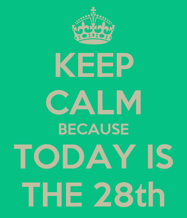 KEEP CALM BECAUSE TODAY IS THE 28th