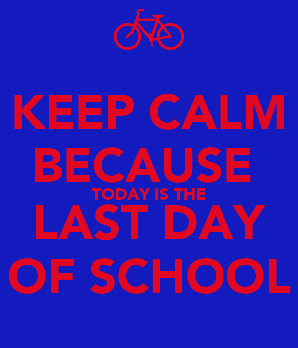 KEEP CALM BECAUSE  TODAY IS THE LAST DAY OF SCHOOL