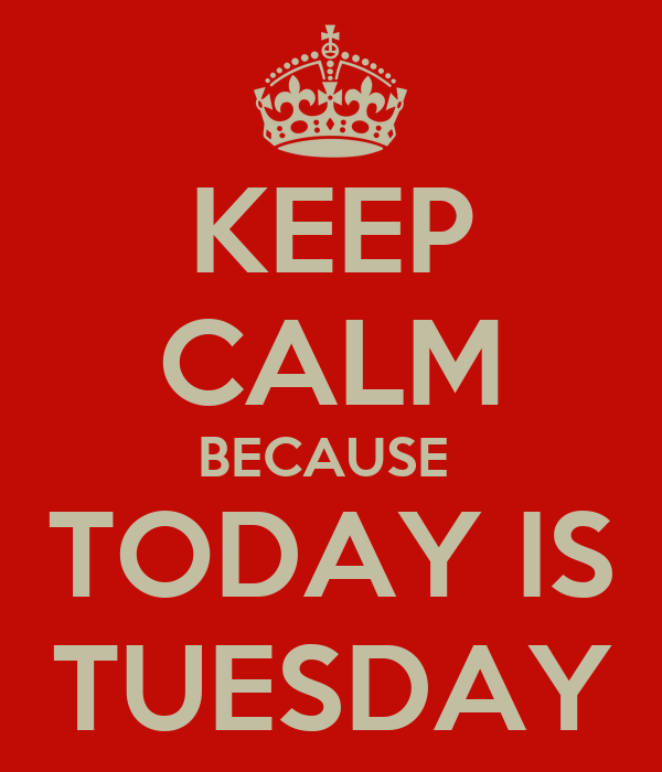 KEEP CALM BECAUSE  TODAY IS TUESDAY