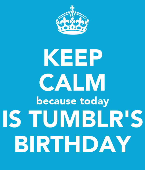 KEEP CALM because today IS TUMBLR'S BIRTHDAY