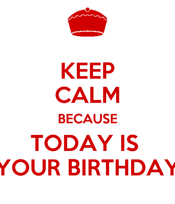 KEEP CALM BECAUSE TODAY IS  YOUR BIRTHDAY
