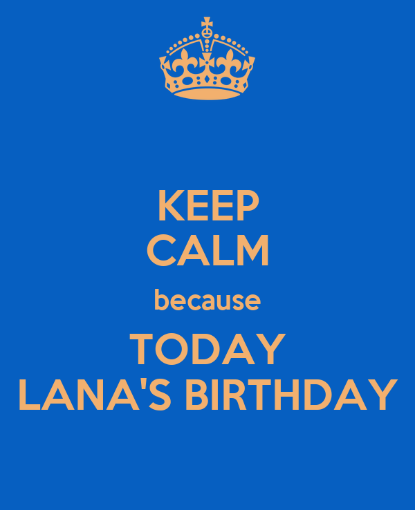 KEEP CALM because TODAY LANA'S BIRTHDAY