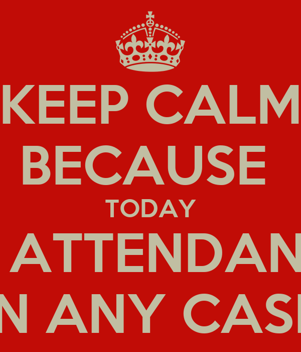 KEEP CALM BECAUSE  TODAY NO ATTENDANCE  IN ANY CASE