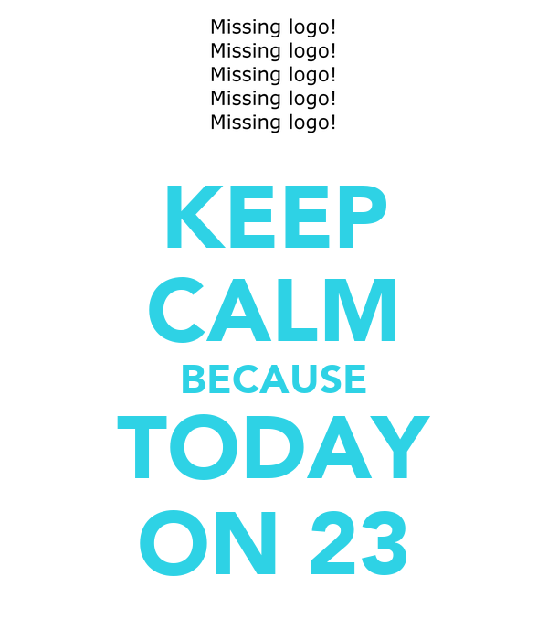 KEEP CALM BECAUSE TODAY ON 23