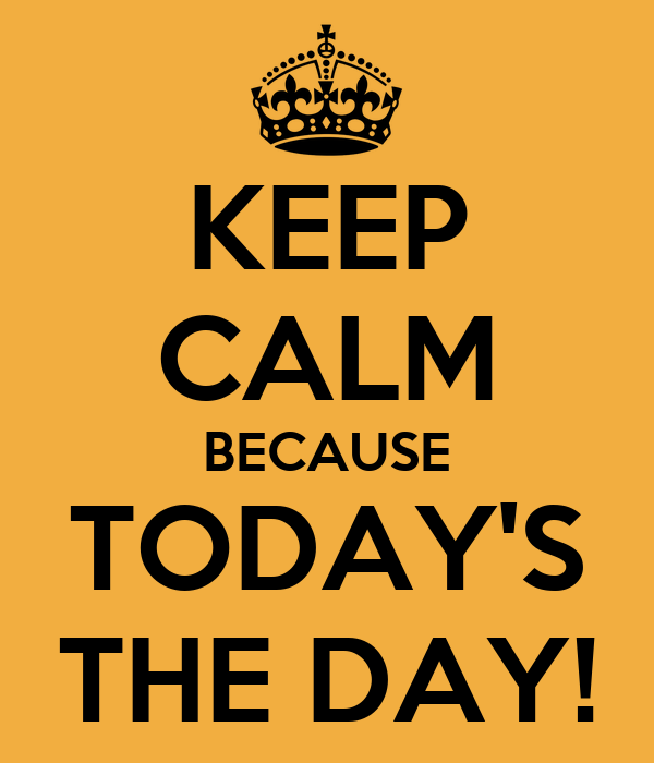 KEEP CALM BECAUSE TODAY'S THE DAY!