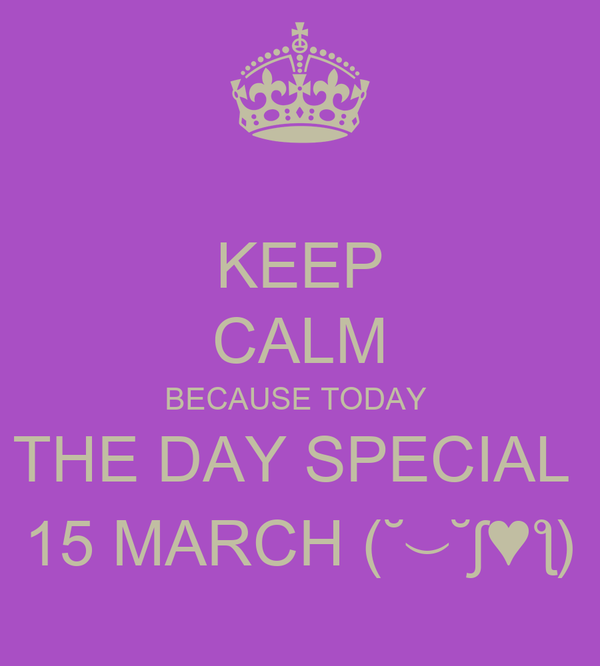 KEEP CALM BECAUSE TODAY  THE DAY SPECIAL  15 MARCH (˘⌣˘ʃ♥ƪ)