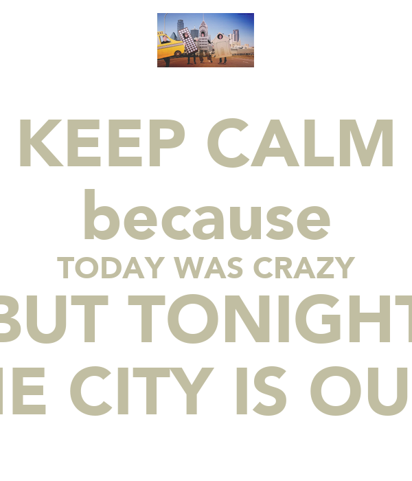KEEP CALM because TODAY WAS CRAZY BUT TONIGHT THE CITY IS OURS