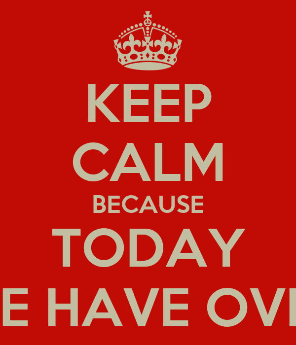 KEEP CALM BECAUSE TODAY WE HAVE OVER