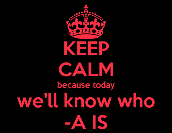 KEEP CALM because today we'll know who -A IS