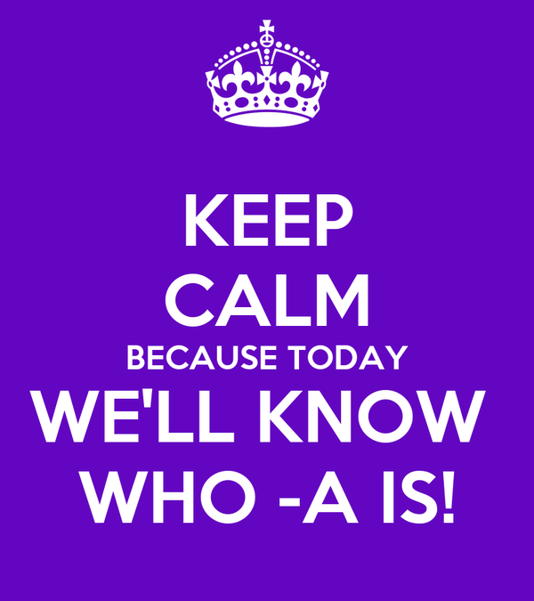 KEEP CALM BECAUSE TODAY WE'LL KNOW  WHO -A IS!