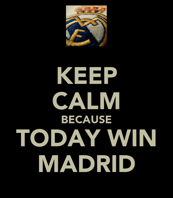 KEEP CALM BECAUSE TODAY WIN MADRID