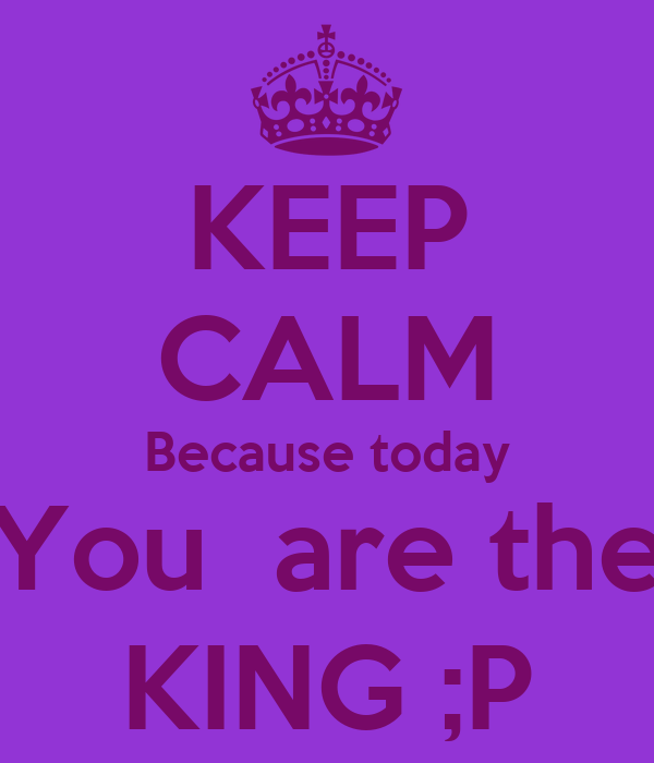 KEEP CALM Because today You  are the KING ;P