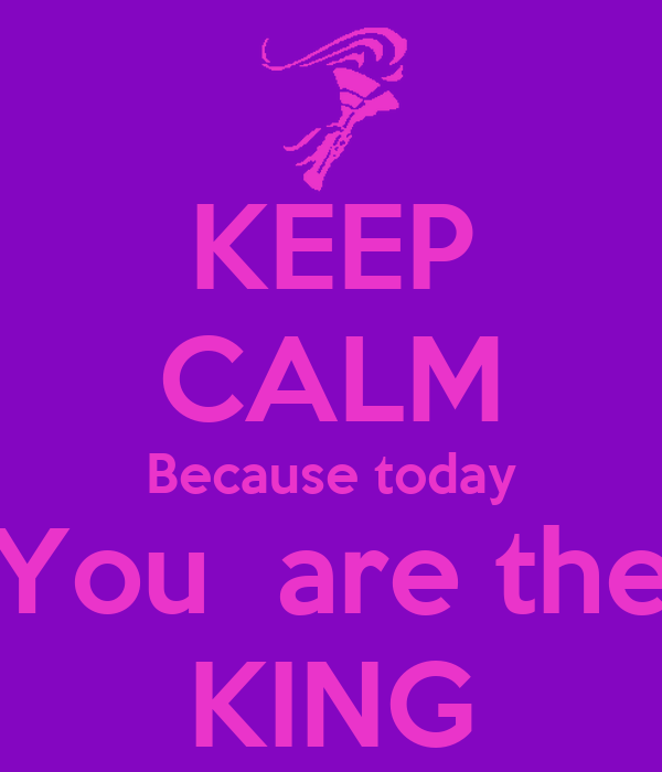 KEEP CALM Because today You  are the KING