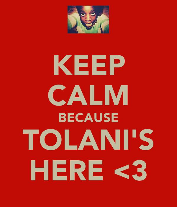 KEEP CALM BECAUSE TOLANI'S HERE <3