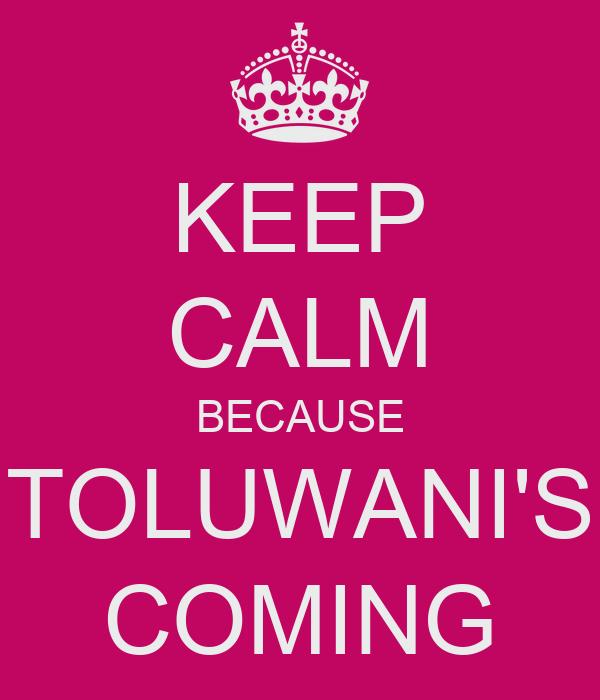 KEEP CALM BECAUSE TOLUWANI'S COMING