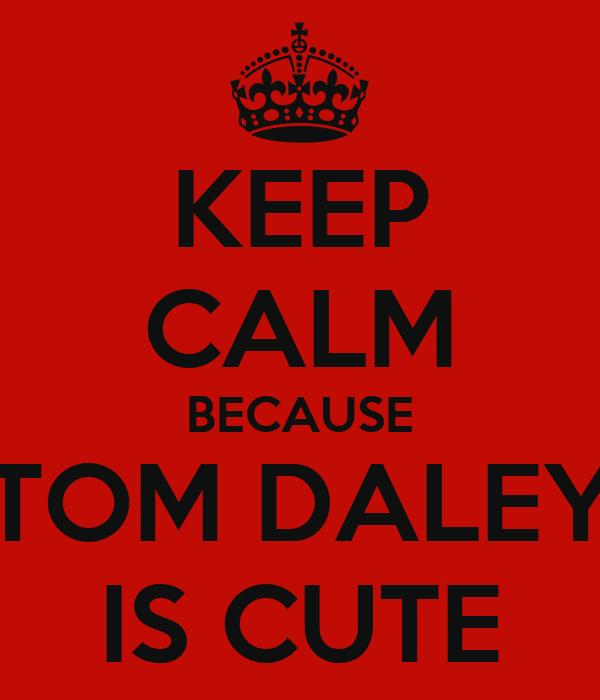 KEEP CALM BECAUSE TOM DALEY IS CUTE