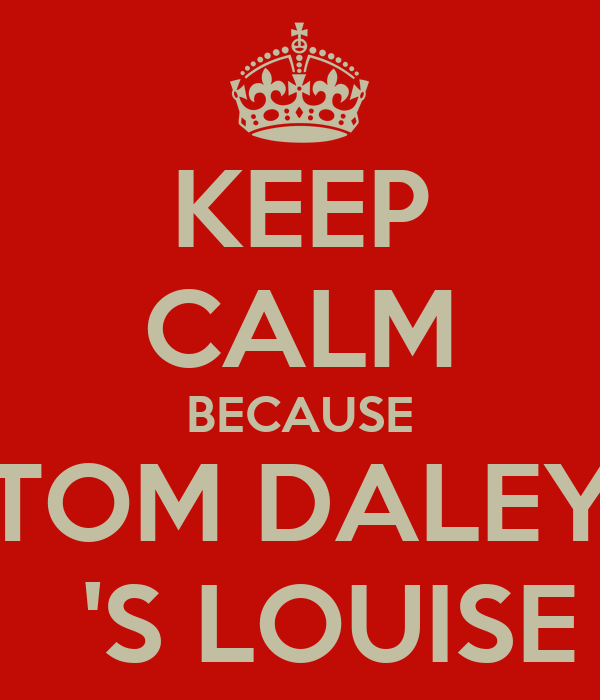 KEEP CALM BECAUSE TOM DALEY   'S LOUISE