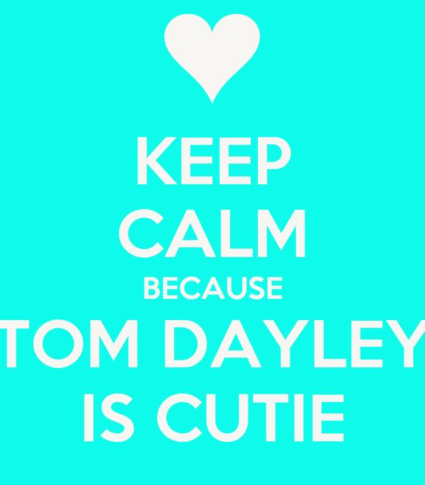 KEEP CALM BECAUSE TOM DAYLEY IS CUTIE