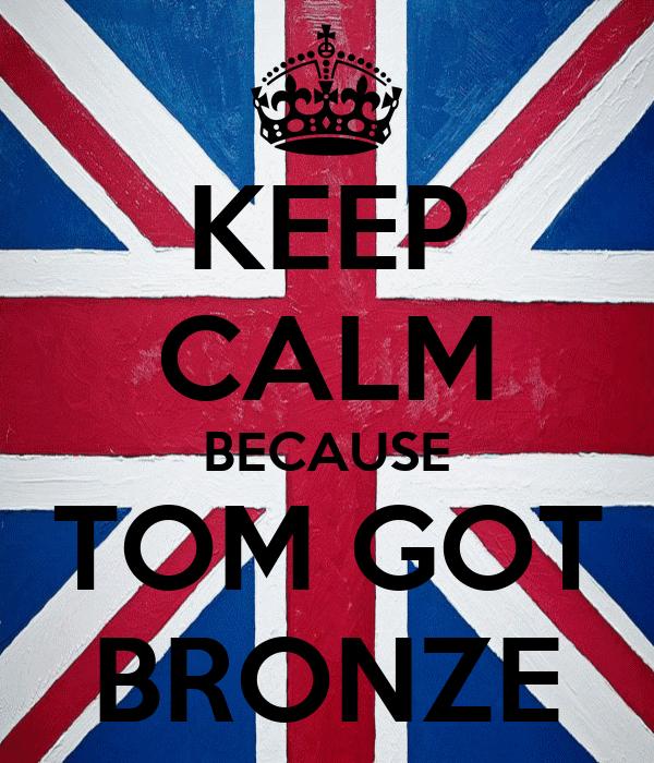 KEEP CALM BECAUSE TOM GOT BRONZE