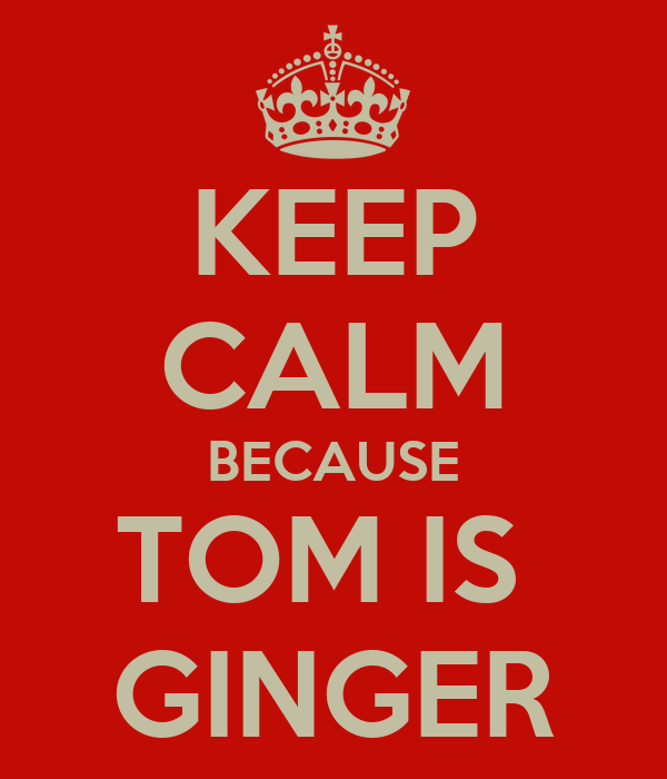 KEEP CALM BECAUSE TOM IS  GINGER