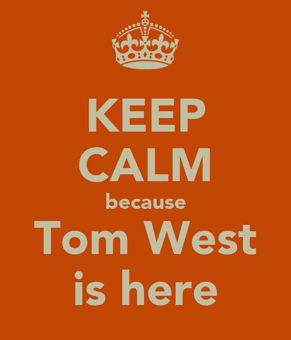 KEEP CALM because Tom West is here