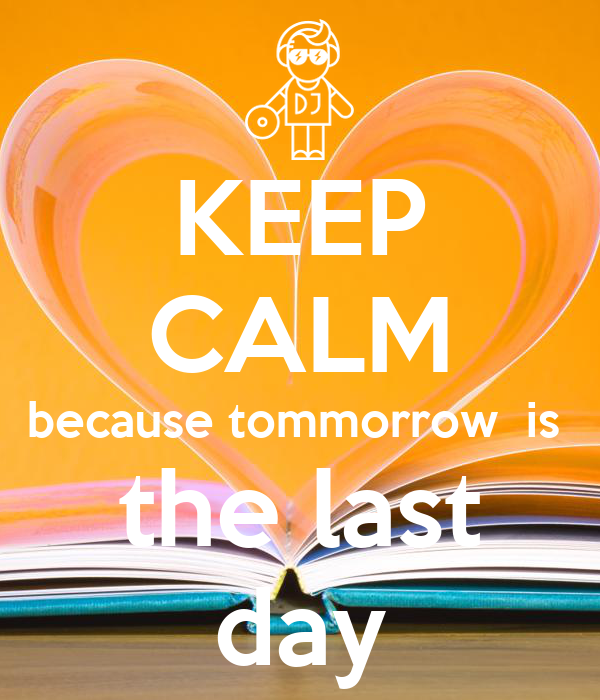 KEEP CALM because tommorrow  is  the last day