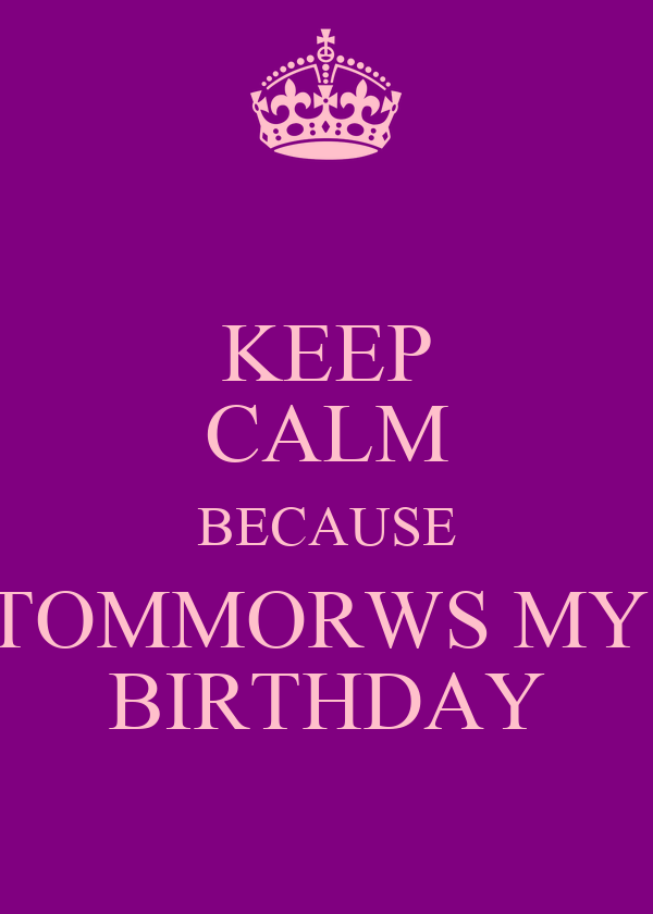 KEEP CALM BECAUSE TOMMORWS MY  BIRTHDAY