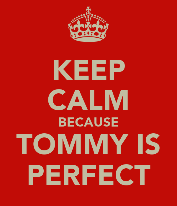 KEEP CALM BECAUSE TOMMY IS PERFECT