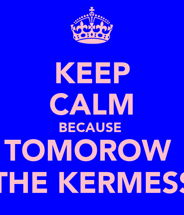 KEEP CALM BECAUSE  TOMOROW  IS THE KERMESSE!