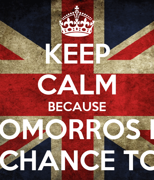 KEEP CALM BECAUSE TOMORROS IS A CHANCE TOO