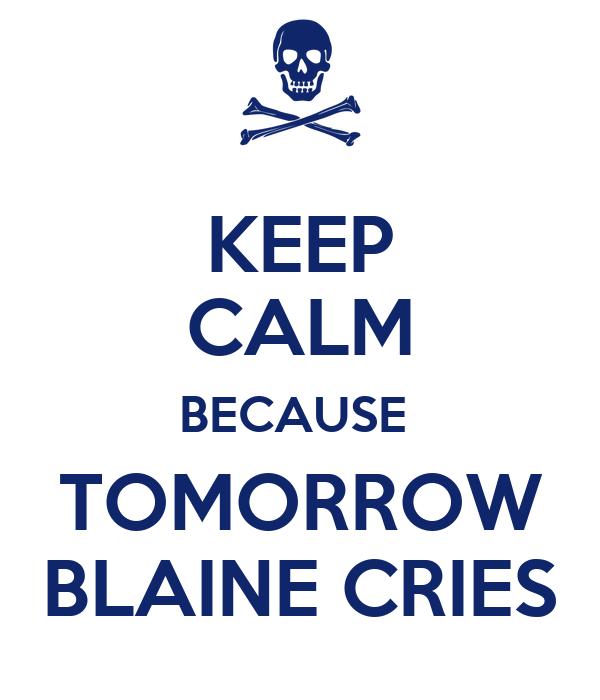 KEEP CALM BECAUSE  TOMORROW BLAINE CRIES