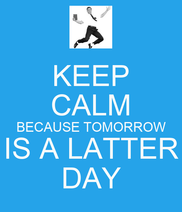KEEP CALM BECAUSE TOMORROW IS A LATTER DAY