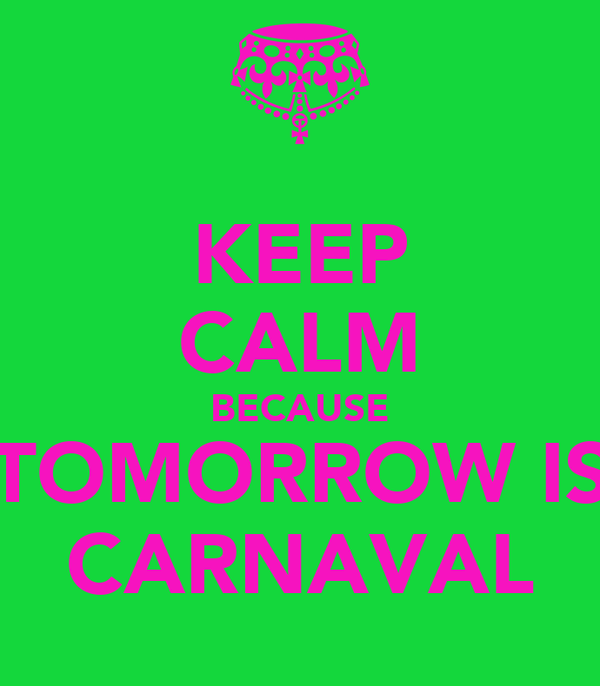 KEEP CALM BECAUSE TOMORROW IS CARNAVAL